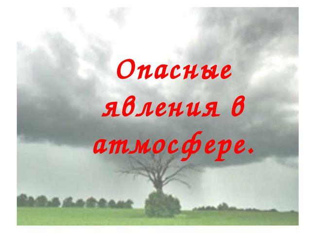 Опасные явления в атмосфере.