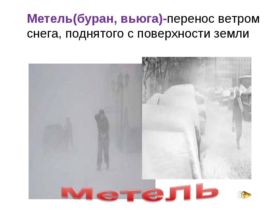 Метель(буран, вьюга)-перенос ветром снега, поднятого с поверхности земли