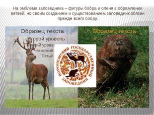 На эмблеме заповедника – фигуры бобра и оленя в обрамлении ветвей. но своим с