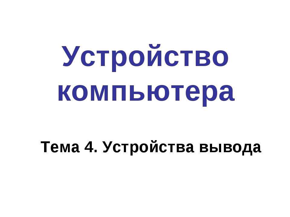 Устройство компьютера Тема 4. Устройства вывода