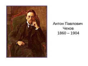 Антон Павлович Чехов 1860 – 1904