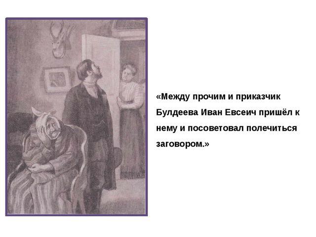 «Между прочим и приказчик Булдеева Иван Евсеич пришёл к нему и посоветовал по...