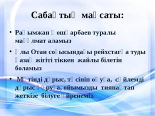 Сабақтың мақсаты: Рақымжан Қошқарбаев туралы мағұлмат аламыз Ұлы Отан соғысын