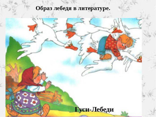 Образ лебедя в литературе. Гуси-Лебеди