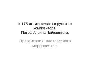 К 175-летию великого русского композитора Петра Ильича Чайковского. Презентац