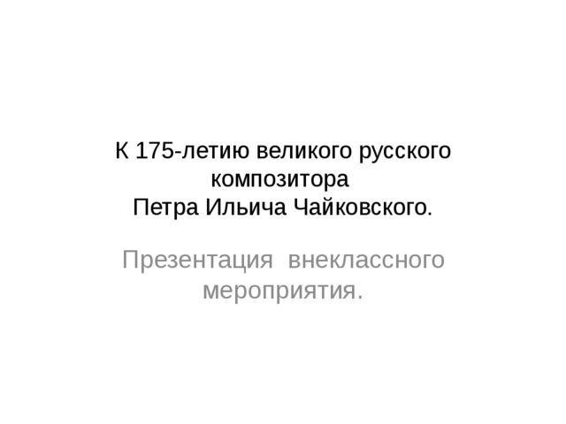 К 175-летию великого русского композитора Петра Ильича Чайковского. Презентац...