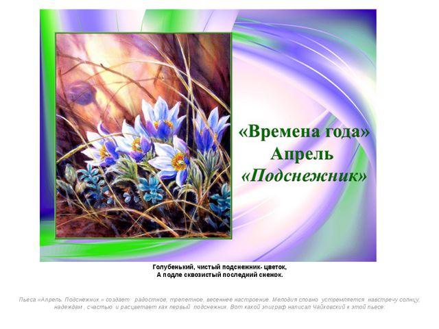 Голубенький, чистый подснежник- цветок, А подле сквозистый последний снежок....