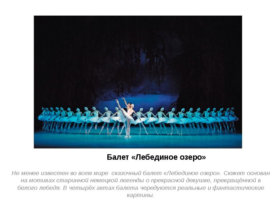 Балет «Лебединое озеро» Не менее известен во всем мире сказочный балет «Лебе...