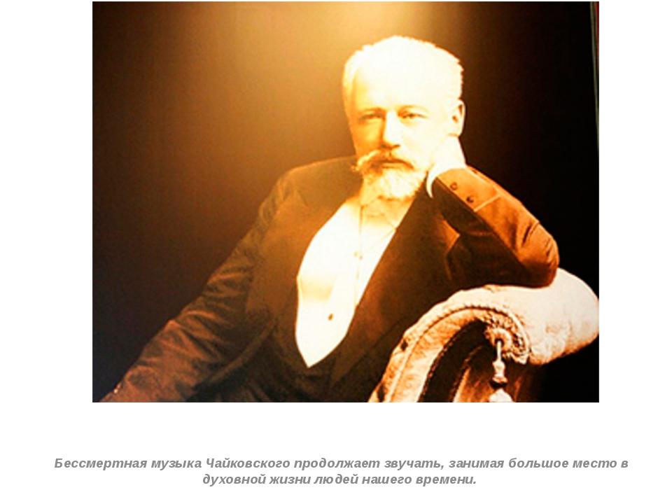 Бессмертная музыка Чайковского продолжает звучать, занимая большое место в д...