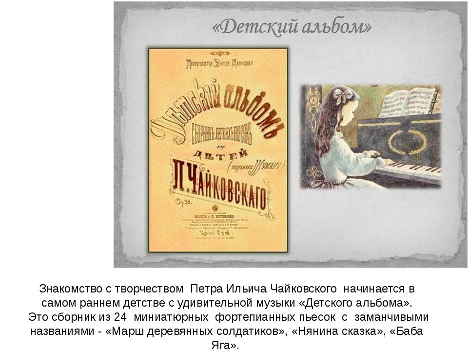Знакомство с творчеством Петра Ильича Чайковского начинается в самом раннем д...