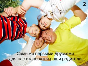 Самыми первыми друзьями для нас становятся наши родители. 2