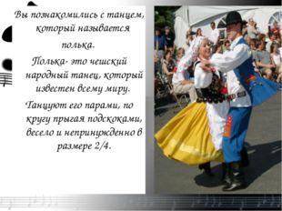 Вы познакомились с танцем, который называется полька. Полька- это чешский нар