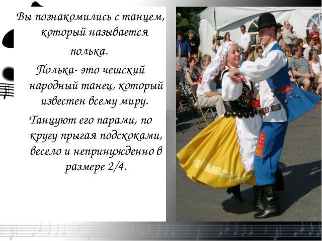 Вы познакомились с танцем, который называется полька. Полька- это чешский нар...