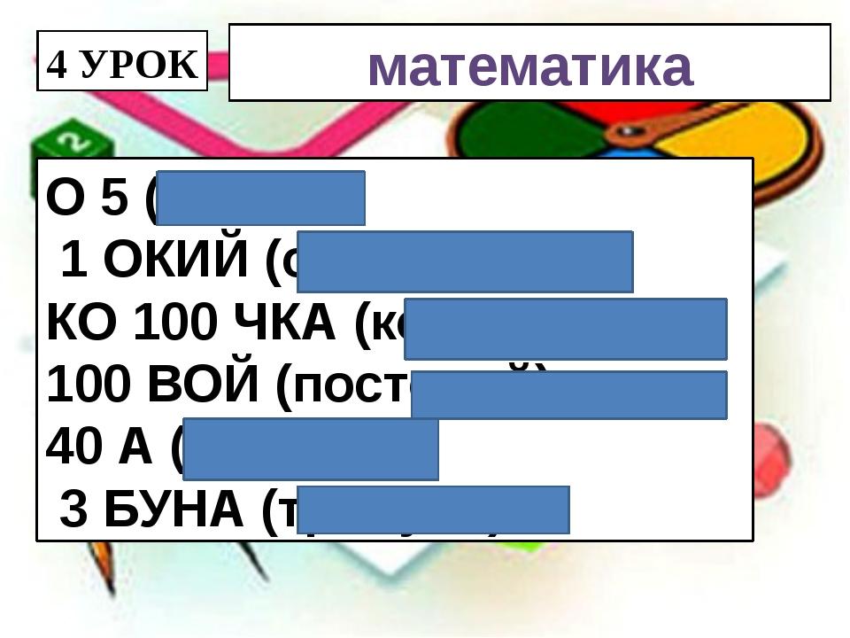 4 УРОК математика О 5 (опять) 1 ОКИЙ (одинокий) КО 100 ЧКА (косточка) ПО 100...
