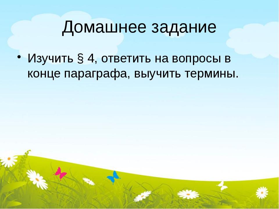 Домашнее задание Изучить § 4, ответить на вопросы в конце параграфа, выучить...