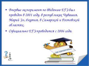 Впервые эксперимент по введению ЕГЭ был проведен в 2001 году, в республиках Ч