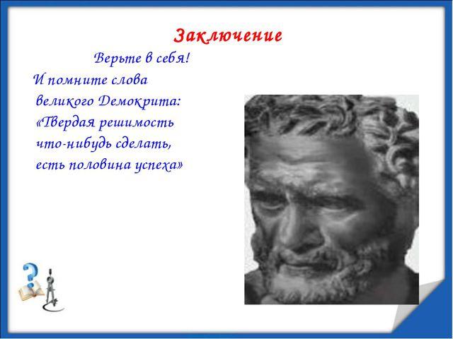 Заключение Верьте в себя! И помните слова великого Демокрита: «Твердая решимо...