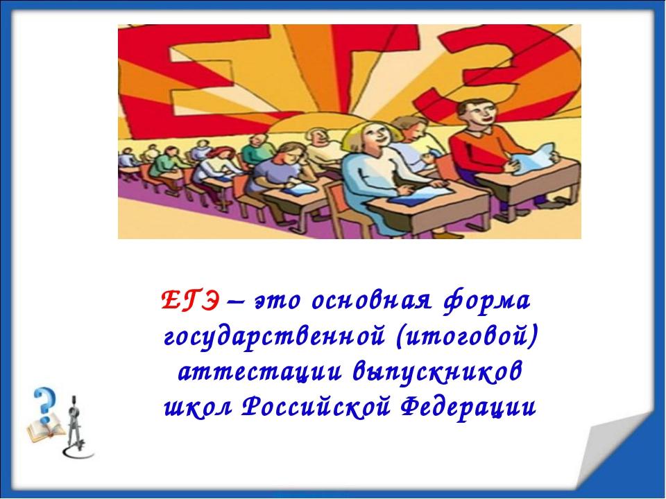 ЕГЭ – это основная форма государственной (итоговой) аттестации выпускников шк...