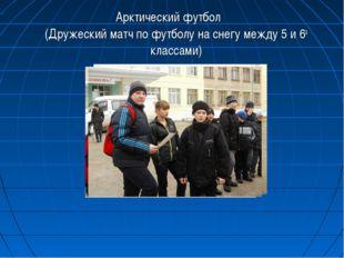 Арктический футбол (Дружеский матч по футболу на снегу между 5 и 6а классами)