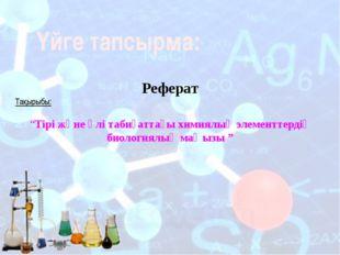 """Үйге тапсырма: Реферат Тақырыбы: """"Тірі және өлі табиғаттағы химиялық элементт"""