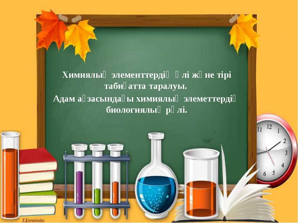 Химиялық элементтердің өлі және тірі табиғатта таралуы. Адам ағзасындағы хими...
