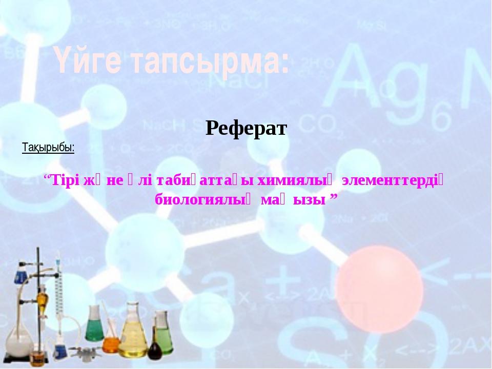 """Үйге тапсырма: Реферат Тақырыбы: """"Тірі және өлі табиғаттағы химиялық элементт..."""
