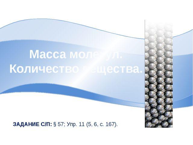 Масса молекул. Количество вещества. ЗАДАНИЕ С/П: § 57; Упр. 11 (5, 6, с. 167).