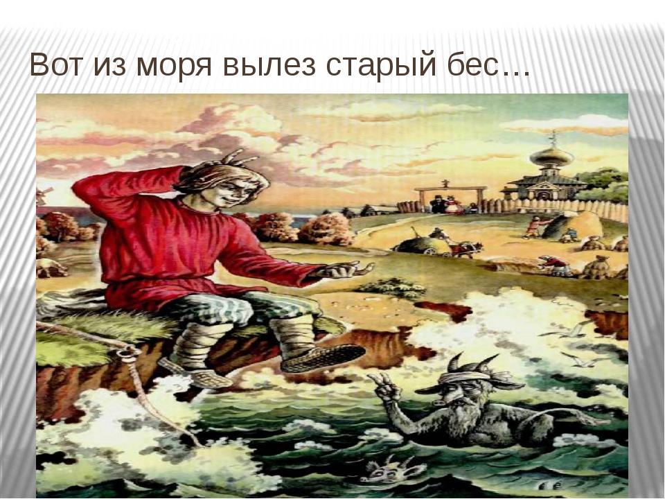 Вот из моря вылез старый бес…