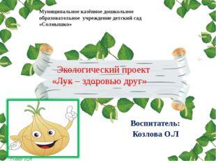 Экологический проект «Лук – здоровью друг» Воспитатель: Козлова О.Л Муниципа