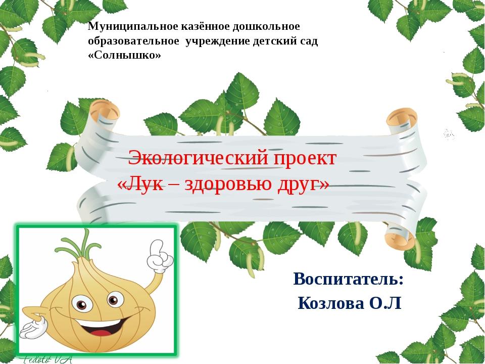 Экологический проект «Лук – здоровью друг» Воспитатель: Козлова О.Л Муниципа...
