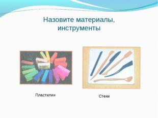 Назовите материалы, инструменты Пластилин Стеки