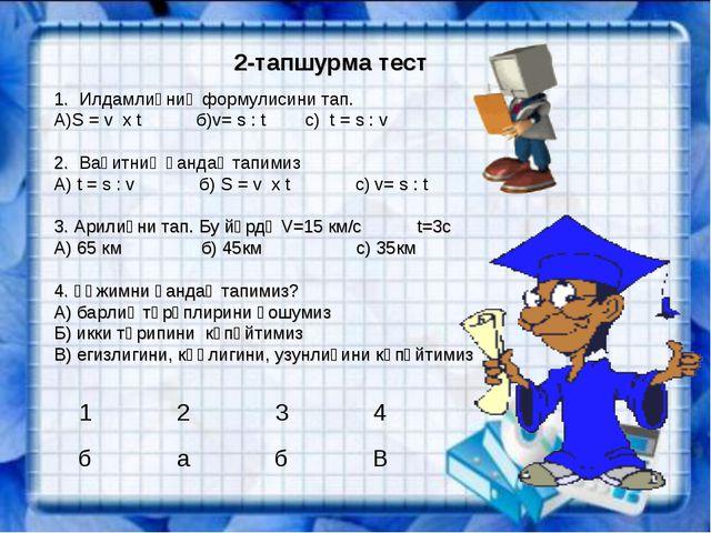 2-тапшурма тест 1. Илдамлиқниң формулисини тап. А)S = v х t б)v= s : t с) t =...