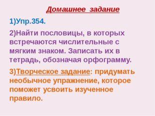 Домашнее задание 1)Упр.354. 2)Найти пословицы, в которых встречаются числите