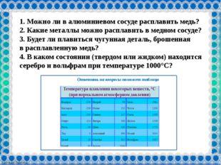 Ответить на вопросы поможет таблица 1. Можноли валюминиевом сосуде расплав