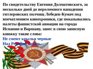 По свидетельству Евгения Долматовского, за несколько дней до вероломного напа