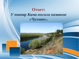Ответ: У татар Кама носила название «Чулман».
