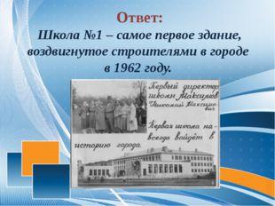 Ответ: Школа №1 – самое первое здание, воздвигнутое строителями в городе в 1