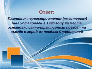 Ответ: Памятник первостроителям («мастерок») был установлен в 1996 году на м