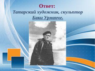 Ответ: Татарский художник, скульптор Баки Урманче.