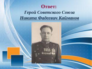 Ответ: Герой Советского Союза Никита Фадеевич Кайманов