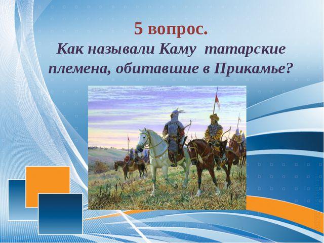 5 вопрос. Как называли Каму татарские племена, обитавшие в Прикамье?