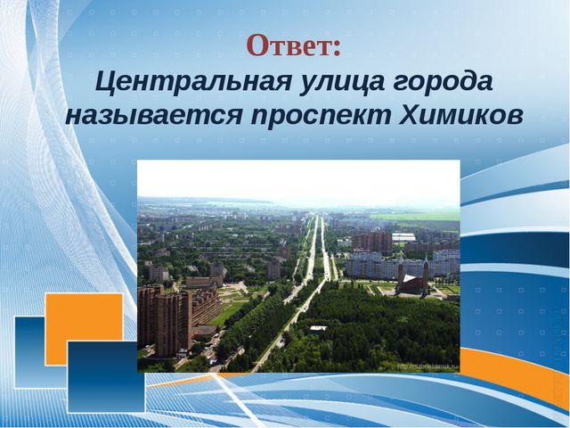 Ответ: Центральная улица города называется проспект Химиков