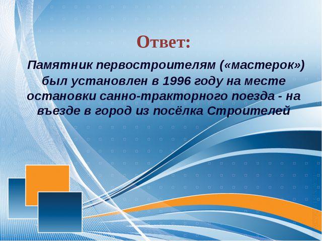 Ответ: Памятник первостроителям («мастерок») был установлен в 1996 году на м...
