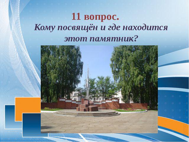 11 вопрос. Кому посвящён и где находится этот памятник?