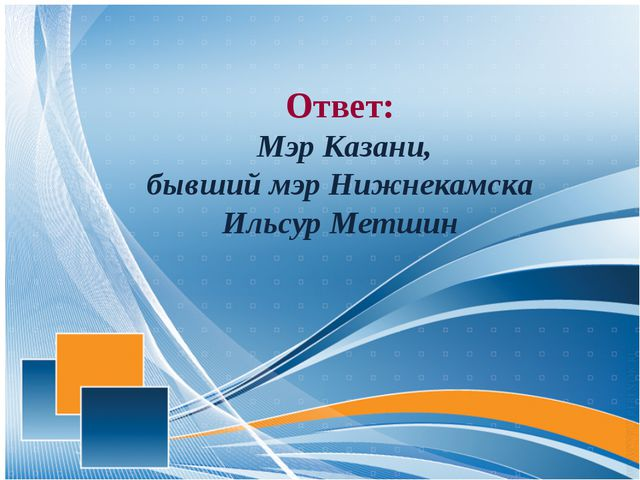 Ответ: Мэр Казани, бывший мэр Нижнекамска Ильсур Метшин