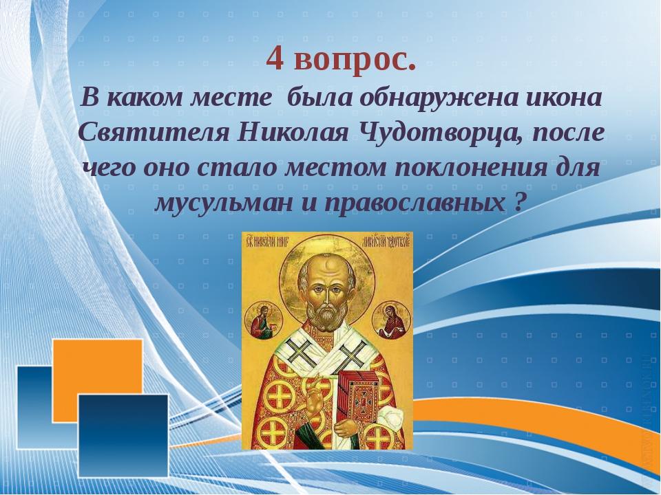 4 вопрос. В каком месте была обнаружена икона Святителя Николая Чудотворца,...
