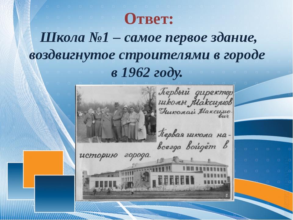 Ответ: Школа №1 – самое первое здание, воздвигнутое строителями в городе в 1...