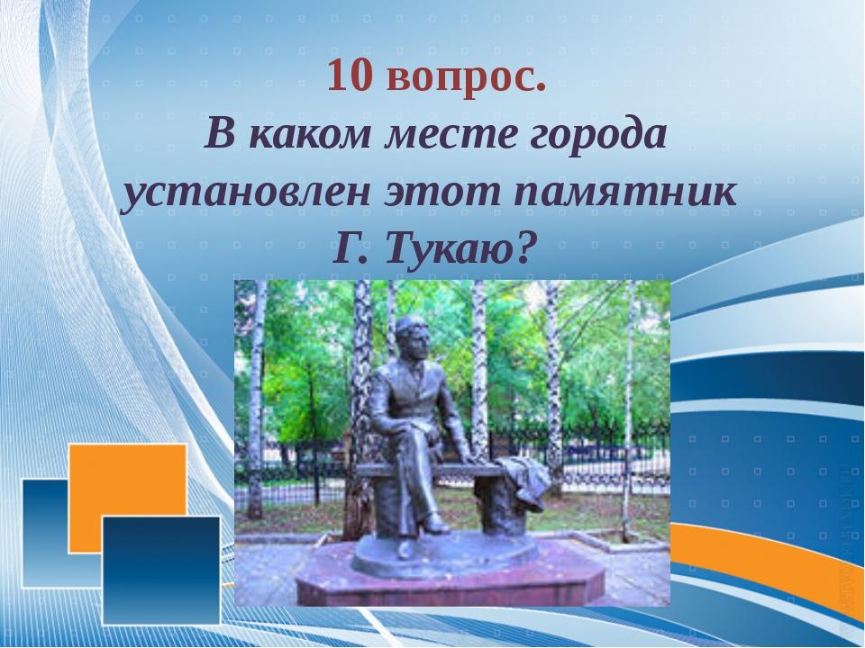 10 вопрос. В каком месте города установлен этот памятник Г. Тукаю?