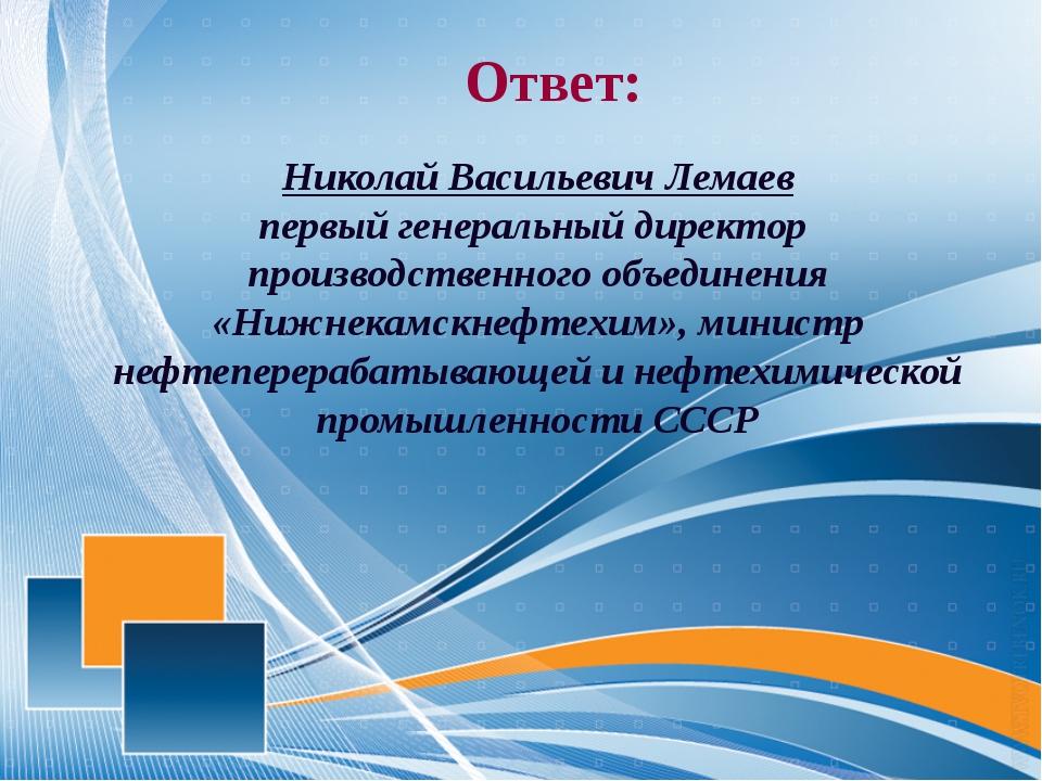 Ответ: Николай Васильевич Лемаев первый генеральный директор производственно...