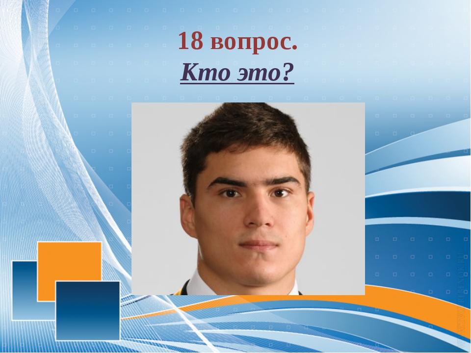 18 вопрос. Кто это?